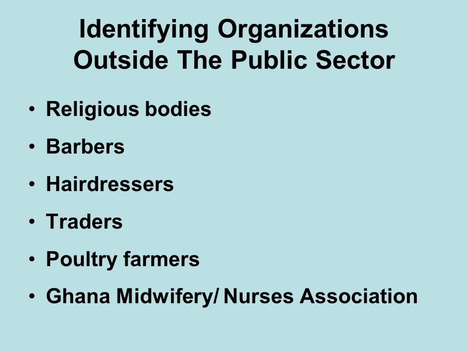 Identifying Organizations Outside The Public Sector Religious bodies Barbers Hairdressers Traders Poultry farmers Ghana Midwifery/ Nurses Association
