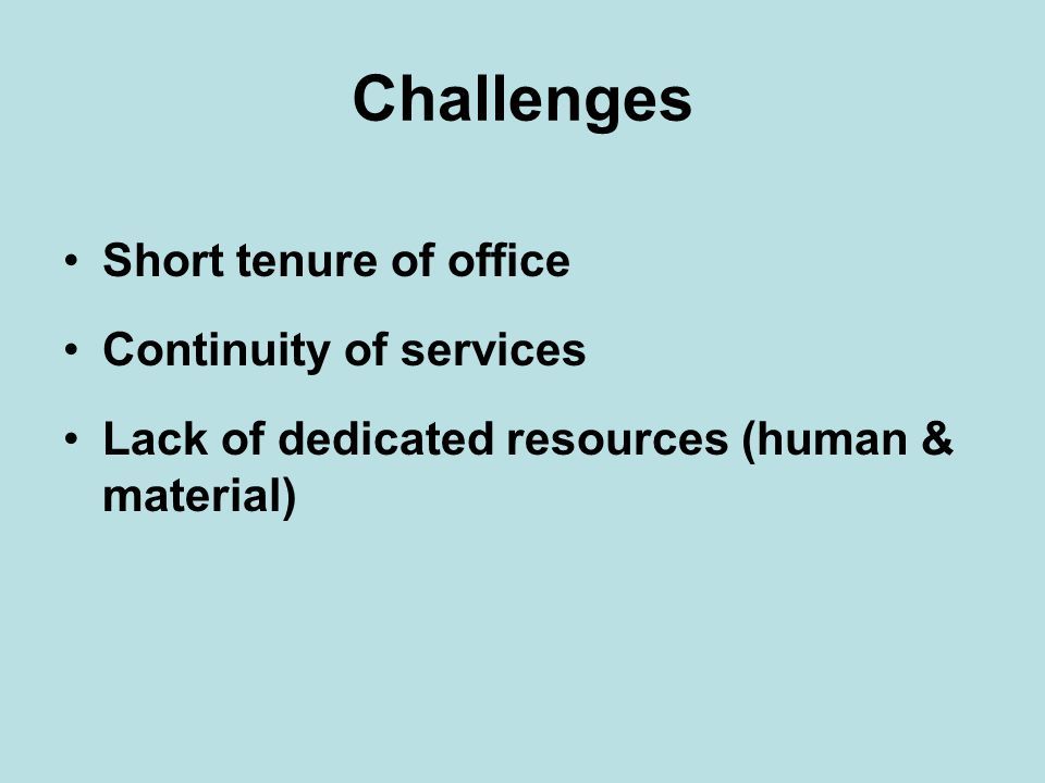 Challenges Short tenure of office Continuity of services Lack of dedicated resources (human & material)