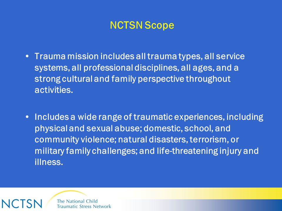 NCTSN Scope Trauma mission includes all trauma types, all service systems, all professional disciplines, all ages, and a strong cultural and family perspective throughout activities.