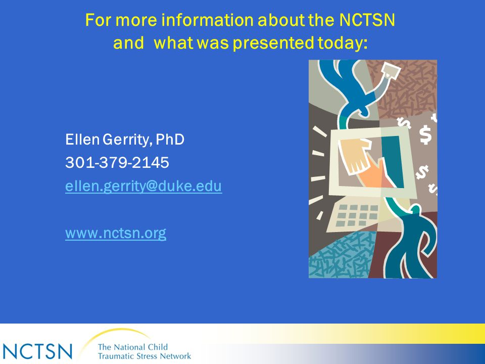 For more information about the NCTSN and what was presented today: Ellen Gerrity, PhD