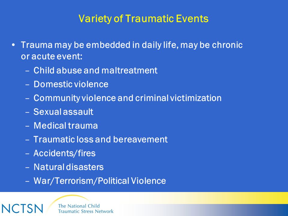 Variety of Traumatic Events Trauma may be embedded in daily life, may be chronic or acute event: –Child abuse and maltreatment –Domestic violence –Community violence and criminal victimization –Sexual assault –Medical trauma –Traumatic loss and bereavement –Accidents/fires –Natural disasters –War/Terrorism/Political Violence