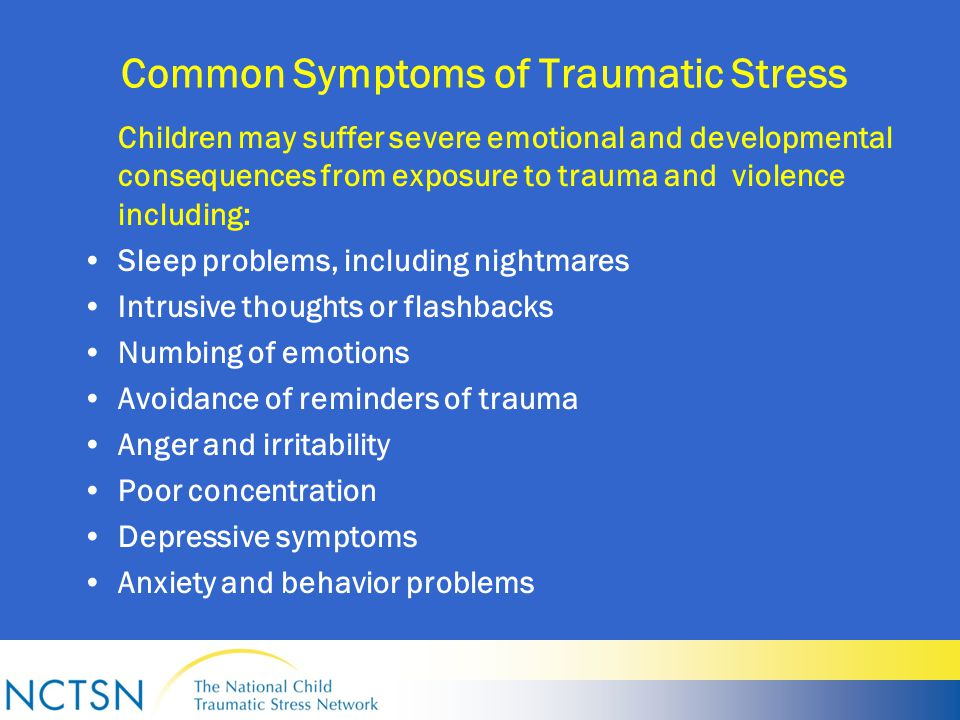 Common Symptoms of Traumatic Stress Children may suffer severe emotional and developmental consequences from exposure to trauma and violence including: Sleep problems, including nightmares Intrusive thoughts or flashbacks Numbing of emotions Avoidance of reminders of trauma Anger and irritability Poor concentration Depressive symptoms Anxiety and behavior problems