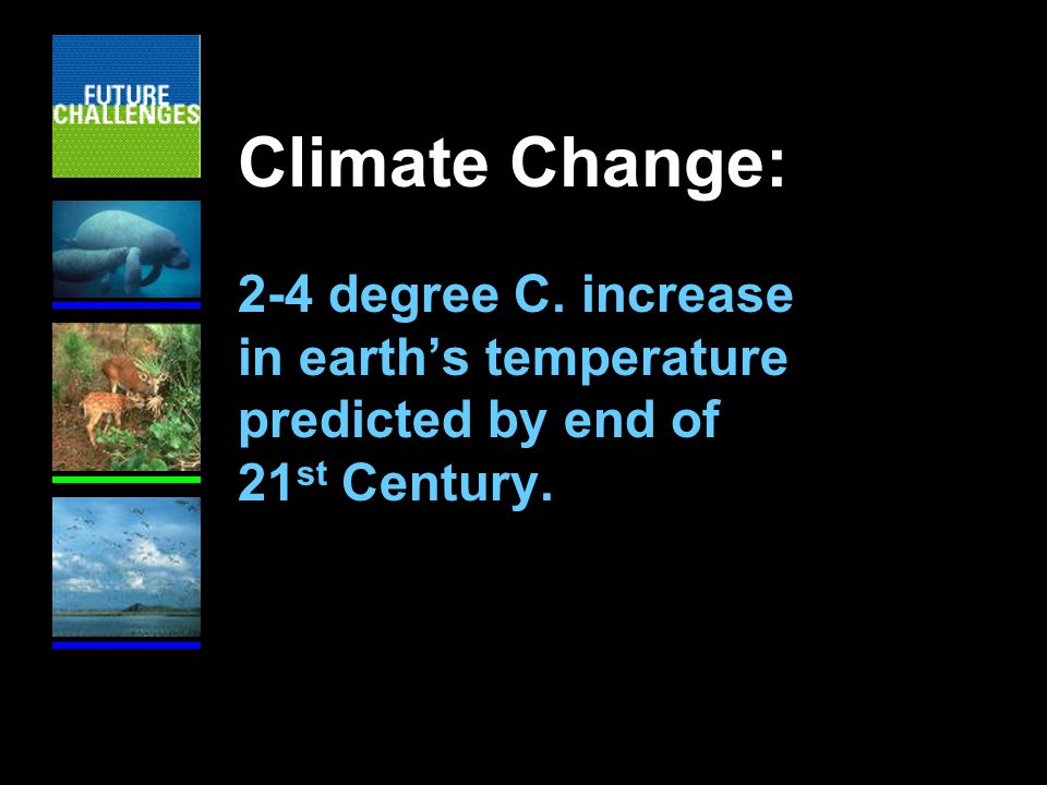 Climate Change: 2-4 degree C. increase in earth's temperature predicted by end of 21 st Century.