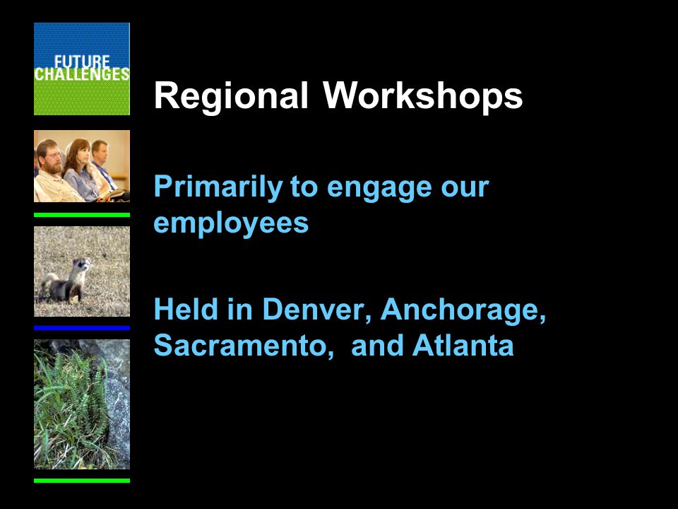 Regional Workshops Primarily to engage our employees Held in Denver, Anchorage, Sacramento, and Atlanta