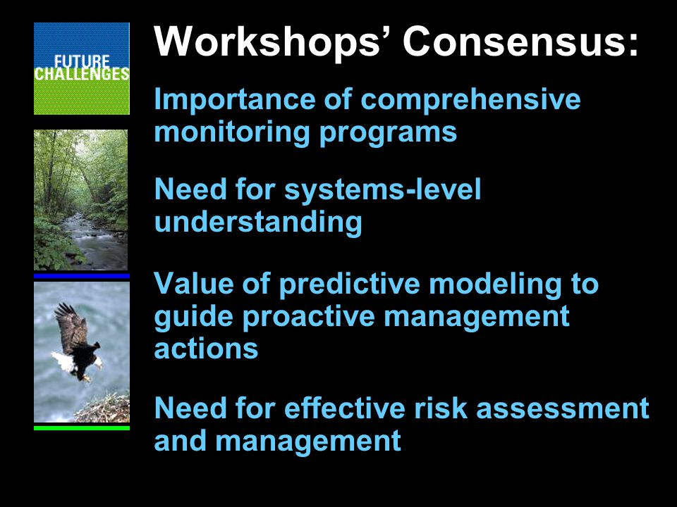 Workshops' Consensus: Importance of comprehensive monitoring programs Need for systems-level understanding Value of predictive modeling to guide proactive management actions Need for effective risk assessment and management