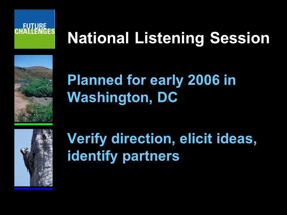National Listening Session Planned for early 2006 in Washington, DC Verify direction, elicit ideas, identify partners