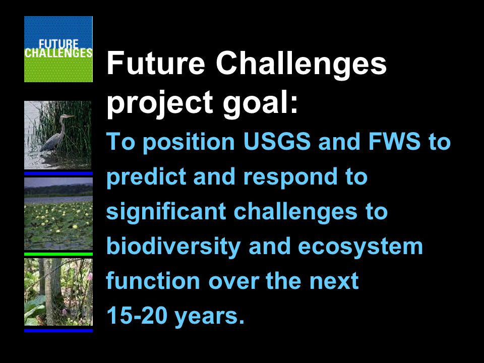 Future Challenges project goal: To position USGS and FWS to predict and respond to significant challenges to biodiversity and ecosystem function over the next years.