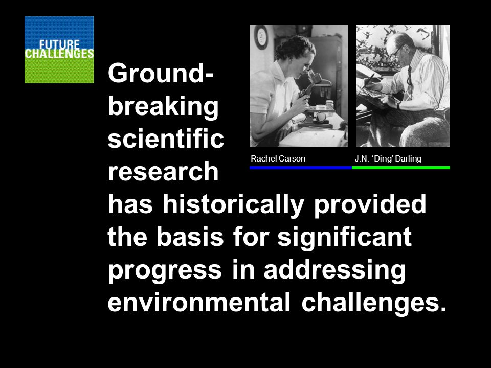 Ground- breaking scientific research has historically provided the basis for significant progress in addressing environmental challenges.