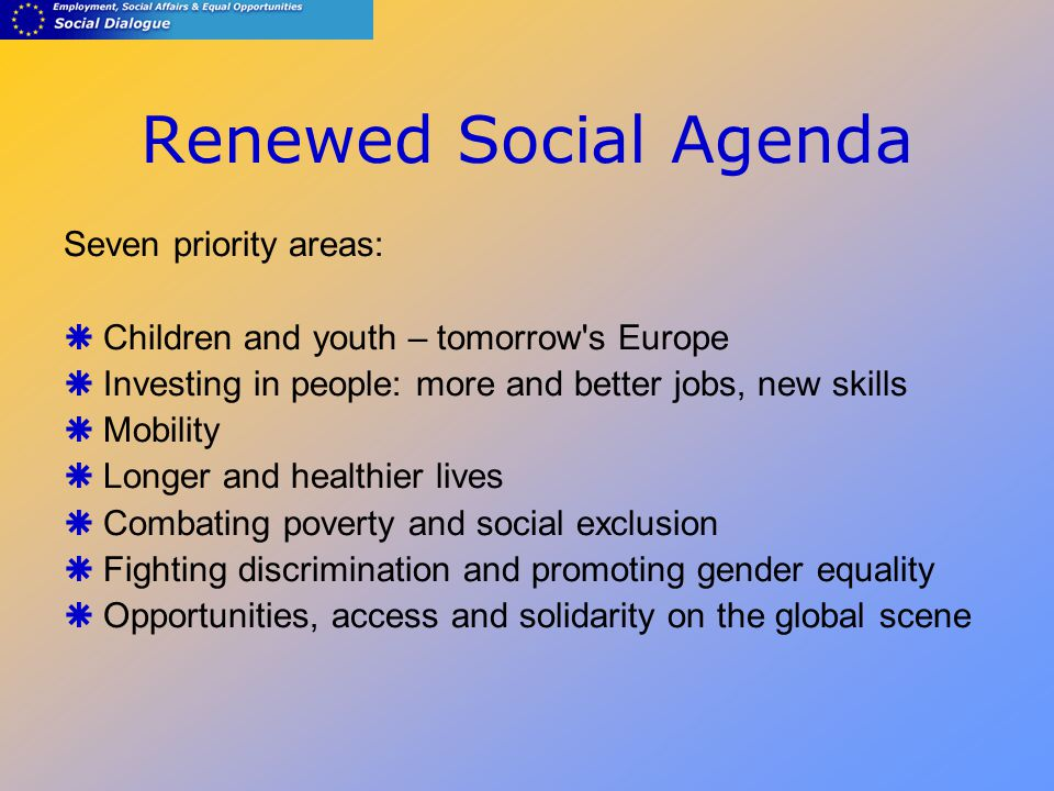 Renewed Social Agenda Seven priority areas:  Children and youth – tomorrow s Europe  Investing in people: more and better jobs, new skills  Mobility  Longer and healthier lives  Combating poverty and social exclusion  Fighting discrimination and promoting gender equality  Opportunities, access and solidarity on the global scene