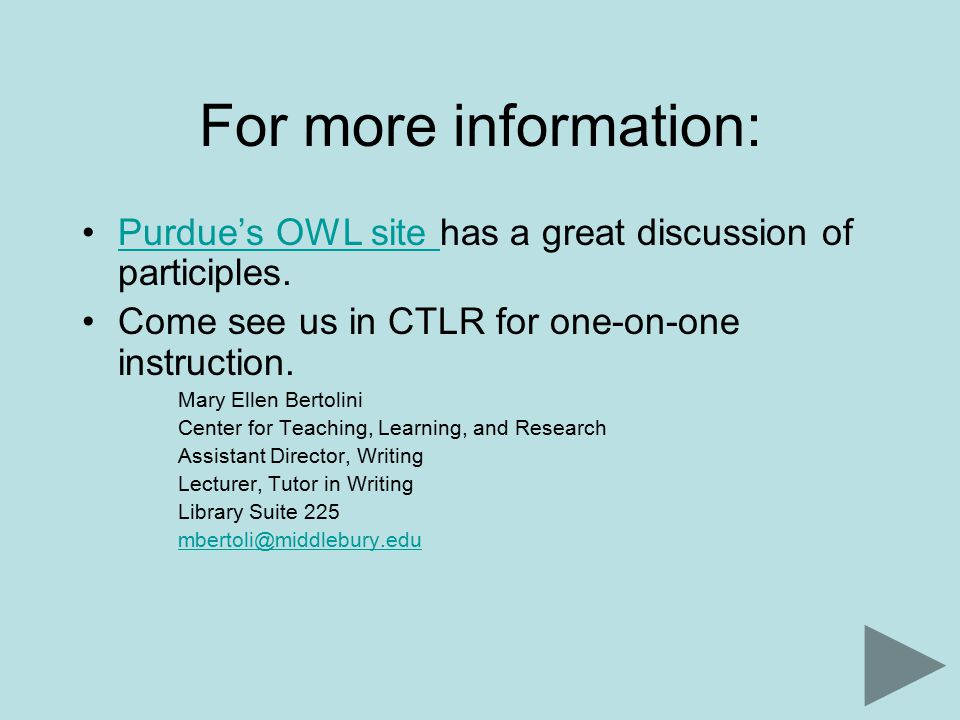 For more information: Purdue's OWL site has a great discussion of participles.Purdue's OWL site Come see us in CTLR for one-on-one instruction.