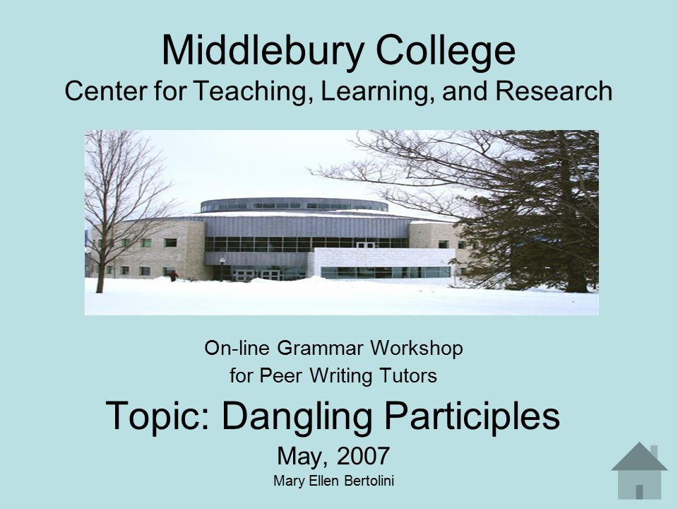 Middlebury College Center for Teaching, Learning, and Research On-line Grammar Workshop for Peer Writing Tutors Topic: Dangling Participles May, 2007 Mary Ellen Bertolini