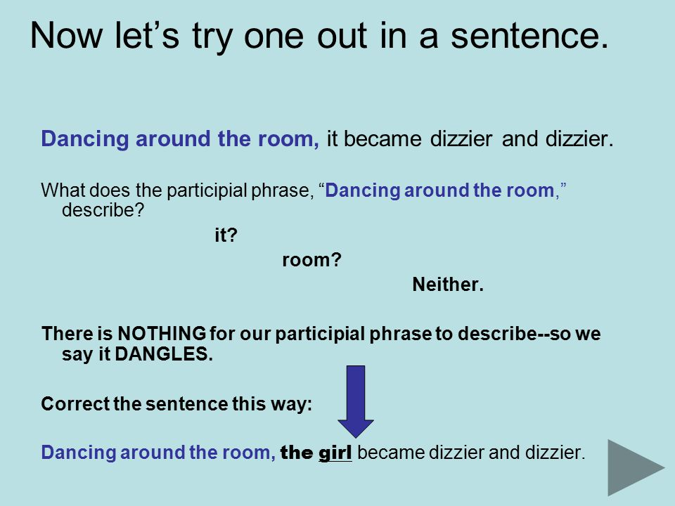 Now let's try one out in a sentence. Dancing around the room, it became dizzier and dizzier.