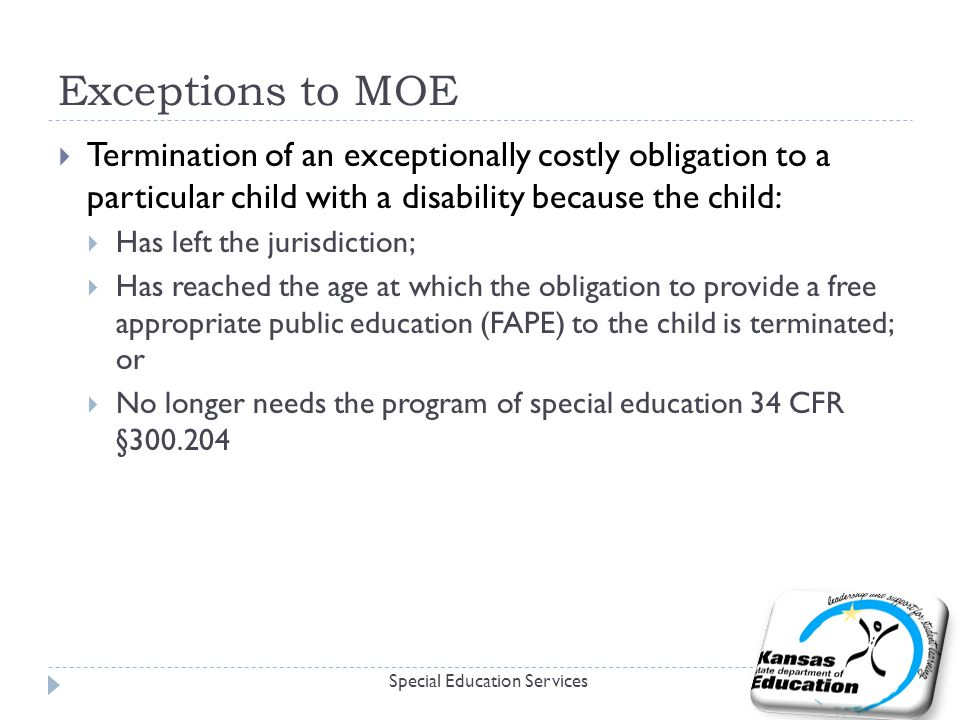 Exceptions to MOE  Termination of an exceptionally costly obligation to a particular child with a disability because the child:  Has left the jurisdiction;  Has reached the age at which the obligation to provide a free appropriate public education (FAPE) to the child is terminated; or  No longer needs the program of special education 34 CFR § Special Education Services