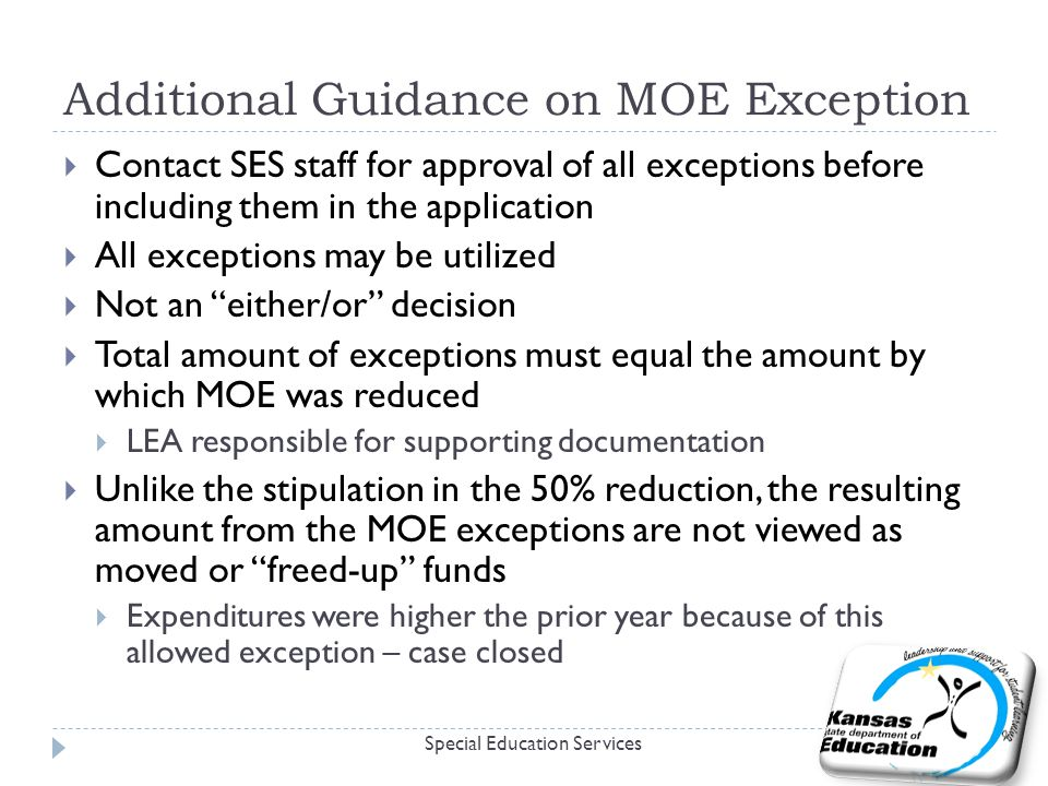 Additional Guidance on MOE Exception Special Education Services  Contact SES staff for approval of all exceptions before including them in the application  All exceptions may be utilized  Not an either/or decision  Total amount of exceptions must equal the amount by which MOE was reduced  LEA responsible for supporting documentation  Unlike the stipulation in the 50% reduction, the resulting amount from the MOE exceptions are not viewed as moved or freed-up funds  Expenditures were higher the prior year because of this allowed exception – case closed