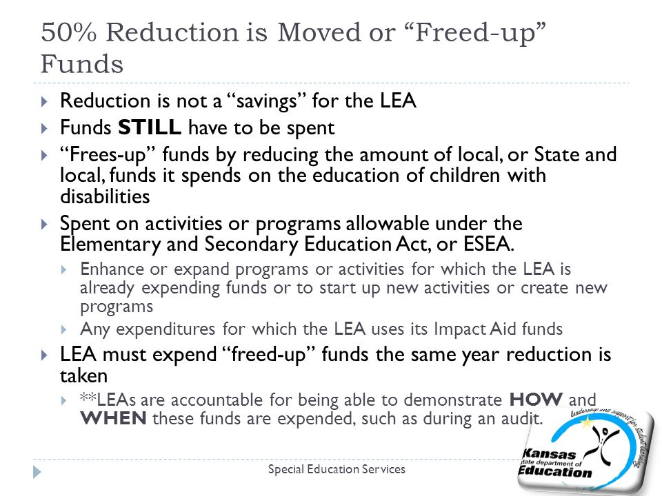 50% Reduction is Moved or Freed-up Funds Special Education Services  Reduction is not a savings for the LEA  Funds STILL have to be spent  Frees-up funds by reducing the amount of local, or State and local, funds it spends on the education of children with disabilities  Spent on activities or programs allowable under the Elementary and Secondary Education Act, or ESEA.
