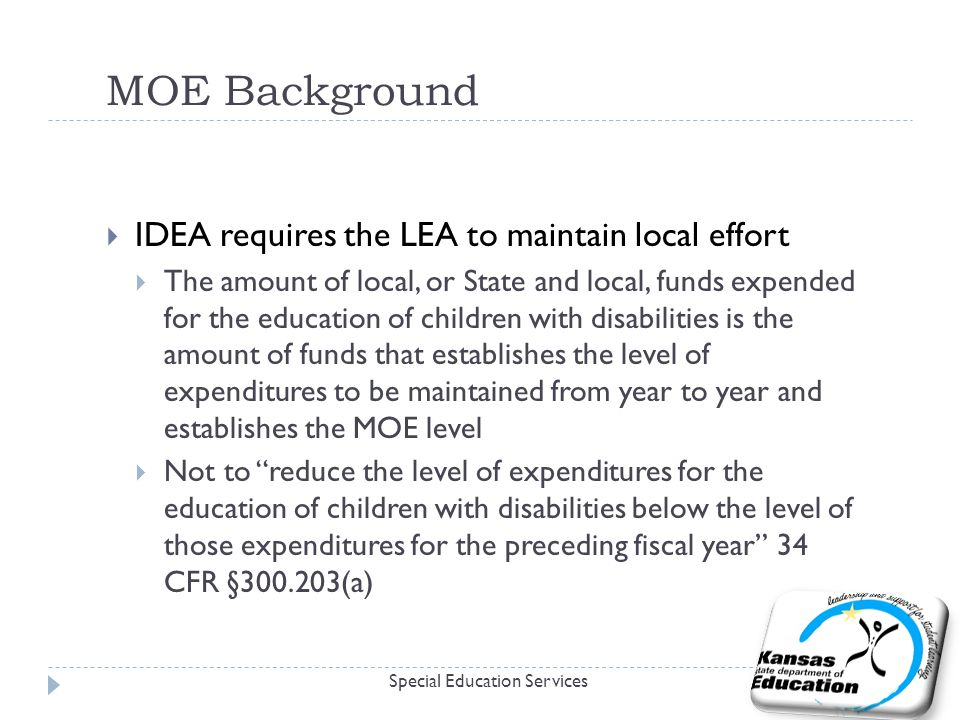 MOE Background  IDEA requires the LEA to maintain local effort  The amount of local, or State and local, funds expended for the education of children with disabilities is the amount of funds that establishes the level of expenditures to be maintained from year to year and establishes the MOE level  Not to reduce the level of expenditures for the education of children with disabilities below the level of those expenditures for the preceding fiscal year 34 CFR § (a) Special Education Services