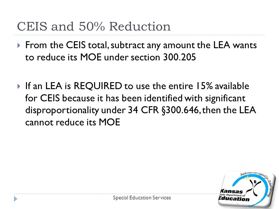 CEIS and 50% Reduction Special Education Services  From the CEIS total, subtract any amount the LEA wants to reduce its MOE under section  If an LEA is REQUIRED to use the entire 15% available for CEIS because it has been identified with significant disproportionality under 34 CFR § , then the LEA cannot reduce its MOE