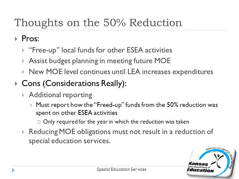 Thoughts on the 50% Reduction  Pros:  Free-up local funds for other ESEA activities  Assist budget planning in meeting future MOE  New MOE level continues until LEA increases expenditures  Cons (Considerations Really):  Additional reporting  Must report how the Freed-up funds from the 50% reduction was spent on other ESEA activities  Only required for the year in which the reduction was taken  Reducing MOE obligations must not result in a reduction of special education services.