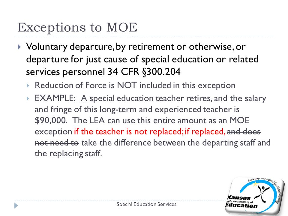Exceptions to MOE  Voluntary departure, by retirement or otherwise, or departure for just cause of special education or related services personnel 34 CFR §  Reduction of Force is NOT included in this exception  EXAMPLE: A special education teacher retires, and the salary and fringe of this long-term and experienced teacher is $90,000.