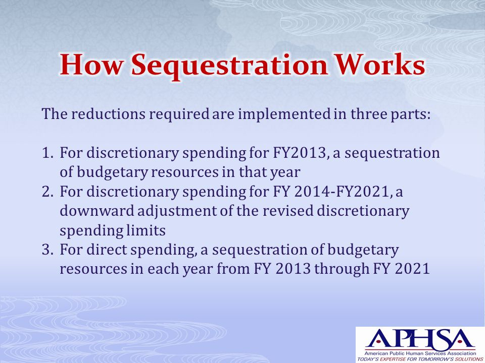 The reductions required are implemented in three parts: 1.For discretionary spending for FY2013, a sequestration of budgetary resources in that year 2.For discretionary spending for FY 2014-FY2021, a downward adjustment of the revised discretionary spending limits 3.For direct spending, a sequestration of budgetary resources in each year from FY 2013 through FY 2021