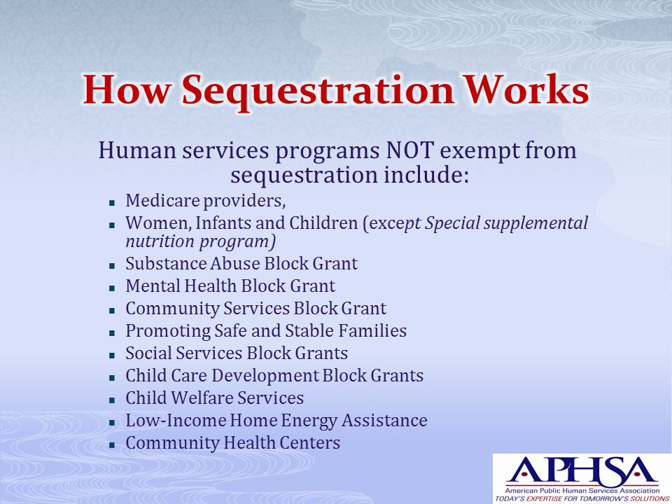 Human services programs NOT exempt from sequestration include: Medicare providers, Women, Infants and Children (except Special supplemental nutrition program) Substance Abuse Block Grant Mental Health Block Grant Community Services Block Grant Promoting Safe and Stable Families Social Services Block Grants Child Care Development Block Grants Child Welfare Services Low-Income Home Energy Assistance Community Health Centers