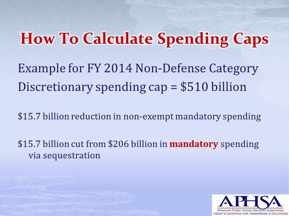 Example for FY 2014 Non-Defense Category Discretionary spending cap = $510 billion $15.7 billion reduction in non-exempt mandatory spending $15.7 billion cut from $206 billion in mandatory spending via sequestration