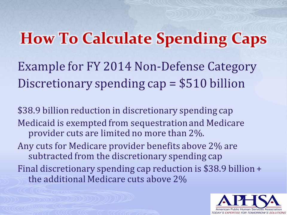 Example for FY 2014 Non-Defense Category Discretionary spending cap = $510 billion $38.9 billion reduction in discretionary spending cap Medicaid is exempted from sequestration and Medicare provider cuts are limited no more than 2%.
