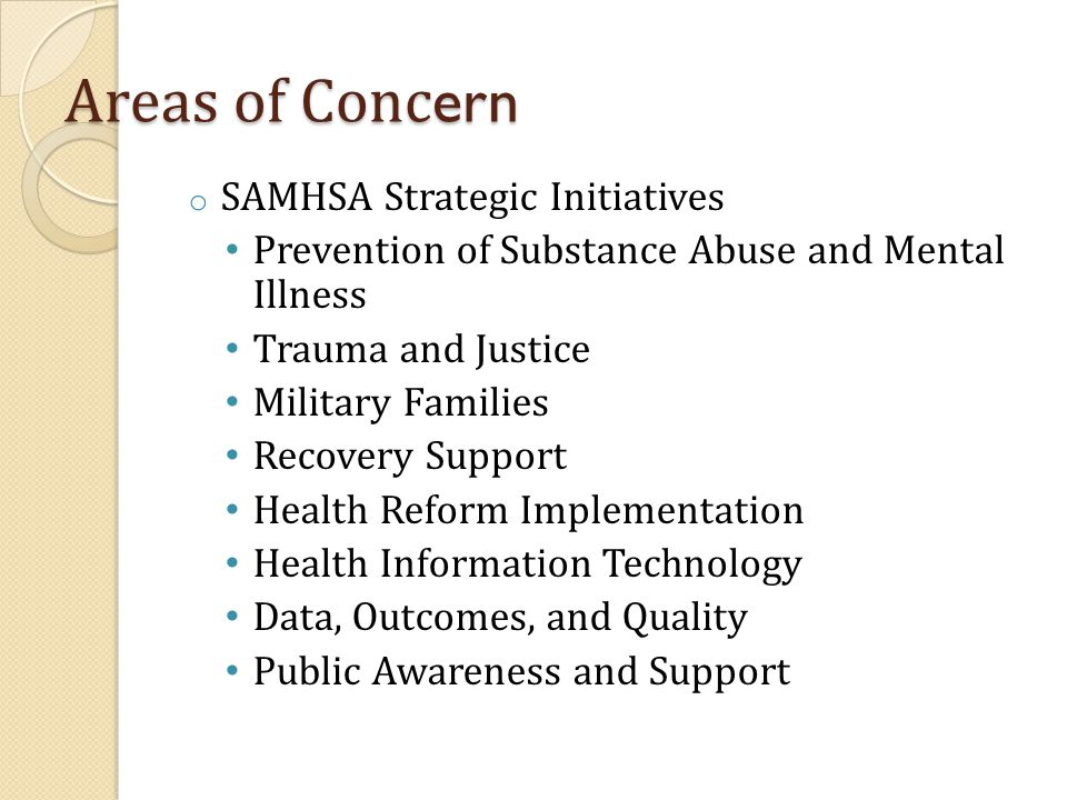 Areas of Conc ern o SAMHSA Strategic Initiatives Prevention of Substance Abuse and Mental Illness Trauma and Justice Military Families Recovery Support Health Reform Implementation Health Information Technology Data, Outcomes, and Quality Public Awareness and Support