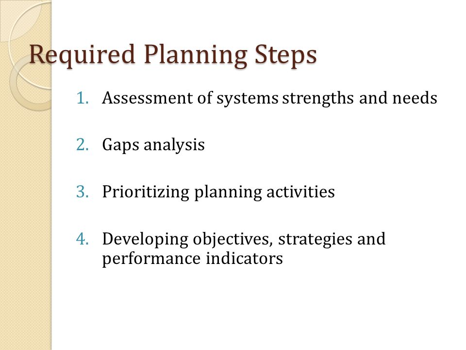 Required Planning Steps 1.Assessment of systems strengths and needs 2.Gaps analysis 3.Prioritizing planning activities 4.Developing objectives, strategies and performance indicators