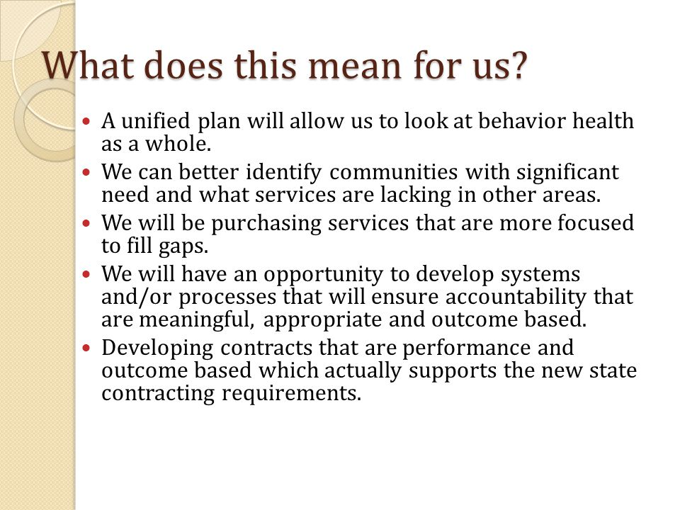 What does this mean for us. A unified plan will allow us to look at behavior health as a whole.