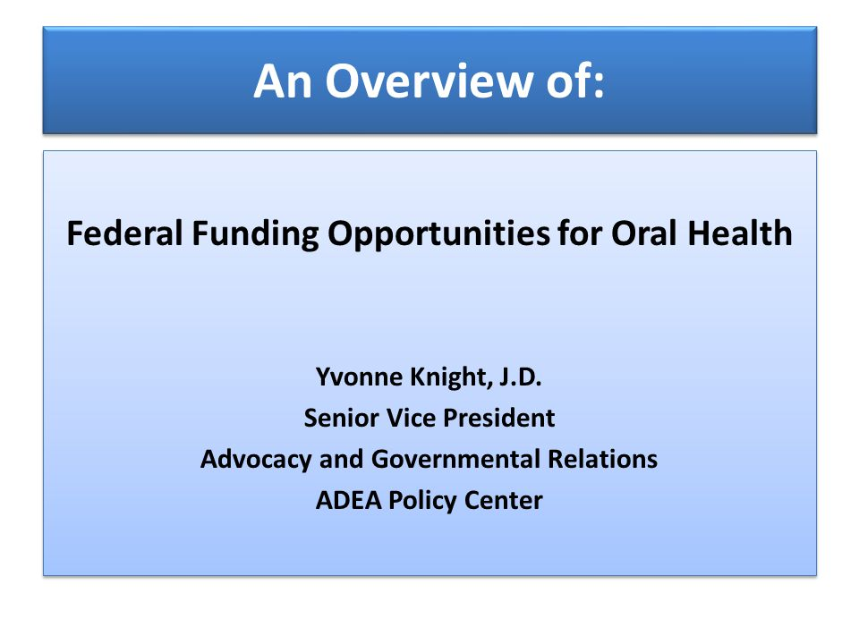 An Overview of: Federal Funding Opportunities for Oral Health Yvonne Knight, J.D.