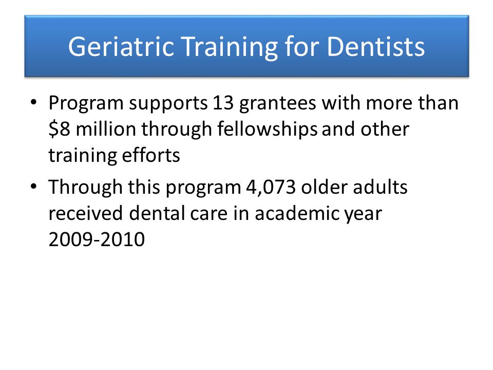 Geriatric Training for Dentists Program supports 13 grantees with more than $8 million through fellowships and other training efforts Through this program 4,073 older adults received dental care in academic year