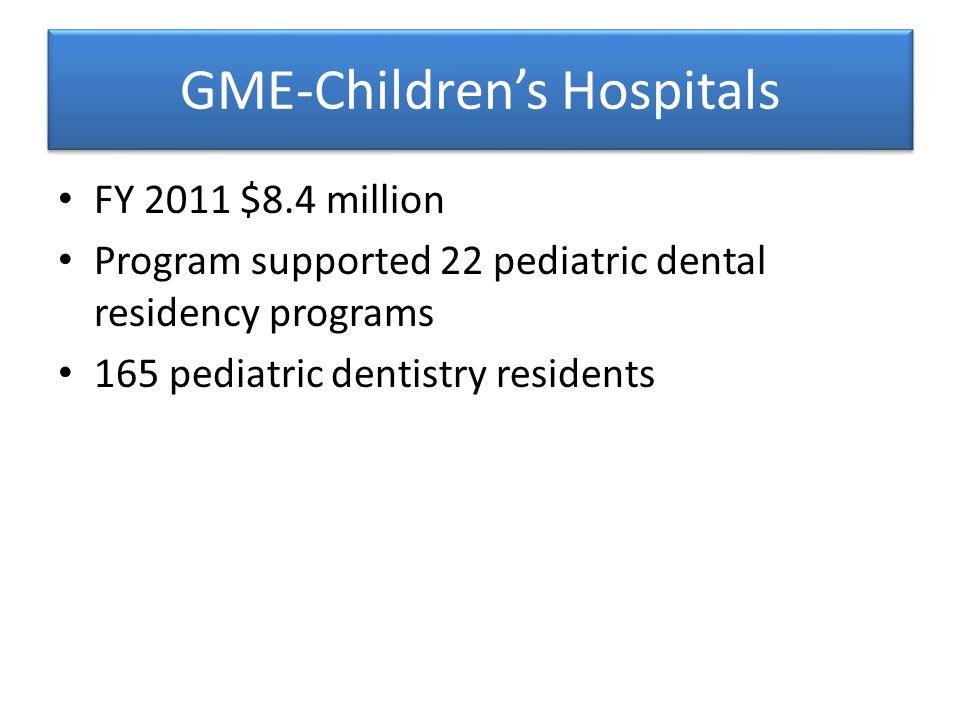 FY 2011 $8.4 million Program supported 22 pediatric dental residency programs 165 pediatric dentistry residents
