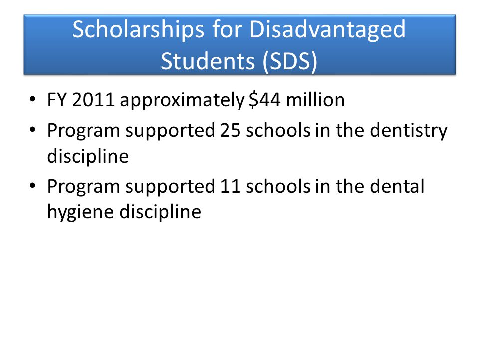 Scholarships for Disadvantaged Students (SDS) FY 2011 approximately $44 million Program supported 25 schools in the dentistry discipline Program supported 11 schools in the dental hygiene discipline