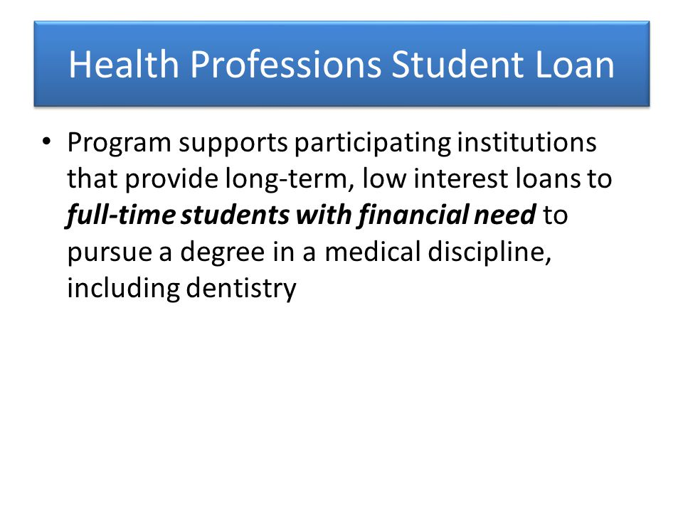 Program supports participating institutions that provide long-term, low interest loans to full-time students with financial need to pursue a degree in a medical discipline, including dentistry