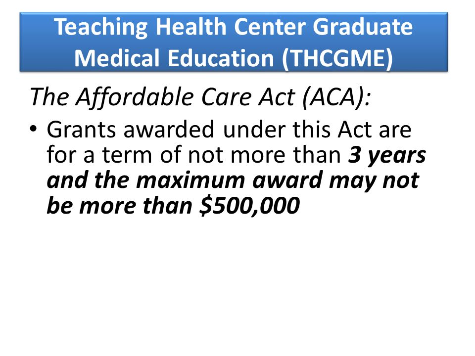 Teaching Health Center Graduate Medical Education (THCGME) The Affordable Care Act (ACA): Grants awarded under this Act are for a term of not more than 3 years and the maximum award may not be more than $500,000