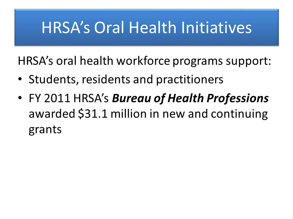 HRSA's Oral Health Initiatives HRSA's oral health workforce programs support: Students, residents and practitioners FY 2011 HRSA's Bureau of Health Professions awarded $31.1 million in new and continuing grants