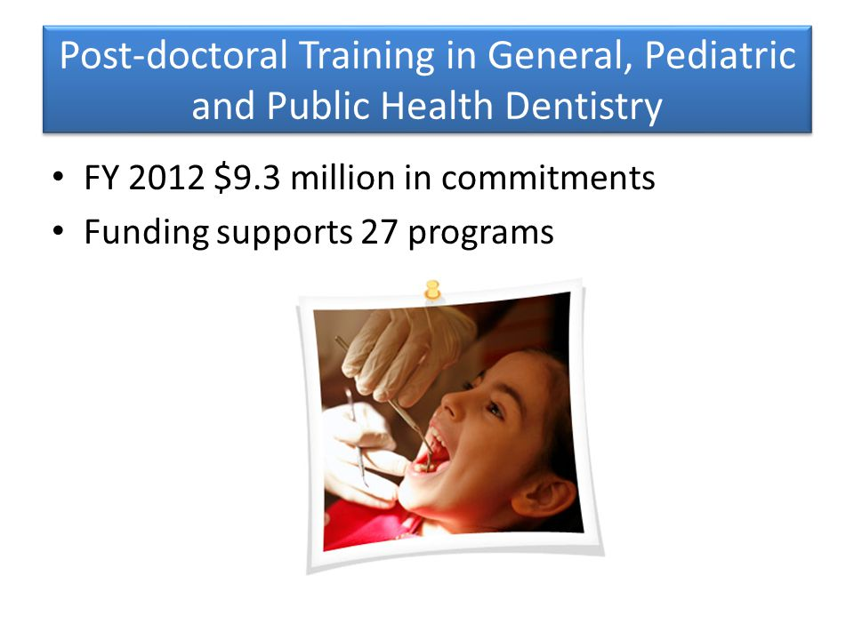 Post-doctoral Training in General, Pediatric and Public Health Dentistry FY 2012 $9.3 million in commitments Funding supports 27 programs