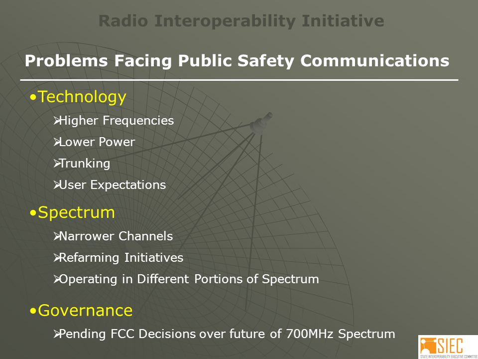 Problems Facing Public Safety Communications Technology  Higher Frequencies  Lower Power  Trunking  User Expectations Governance  Pending FCC Decisions over future of 700MHz Spectrum Spectrum  Narrower Channels  Refarming Initiatives  Operating in Different Portions of Spectrum
