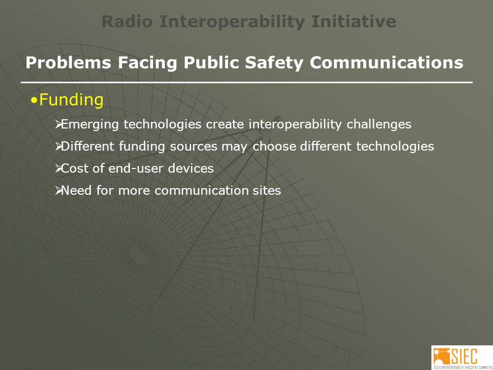 Radio Interoperability Initiative Problems Facing Public Safety Communications Funding  Emerging technologies create interoperability challenges  Different funding sources may choose different technologies  Cost of end-user devices  Need for more communication sites