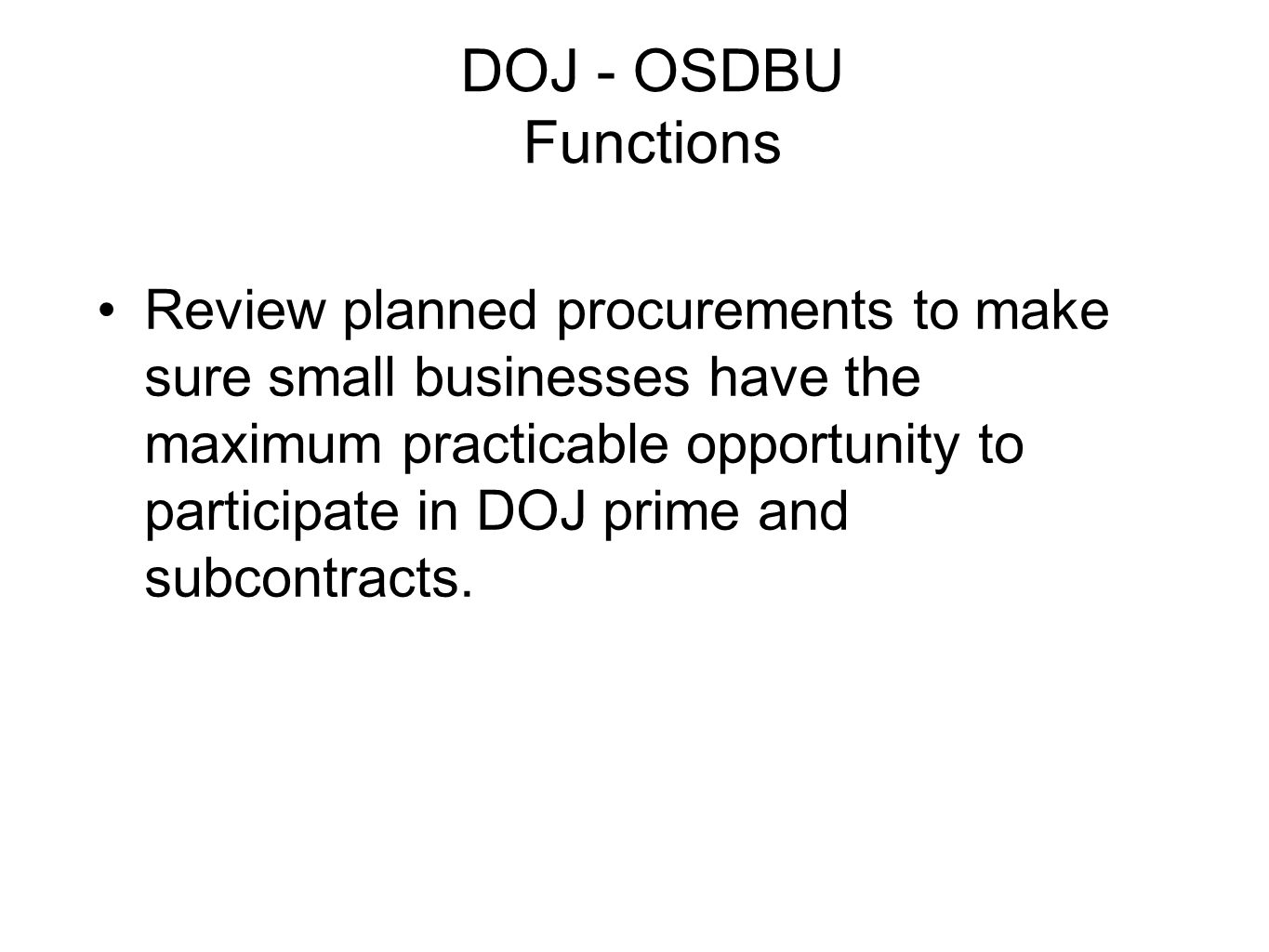 DOJ - OSDBU Functions Review planned procurements to make sure small businesses have the maximum practicable opportunity to participate in DOJ prime and subcontracts.