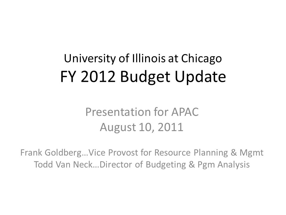 University of Illinois at Chicago FY 2012 Budget Update Presentation for APAC August 10, 2011 Frank Goldberg…Vice Provost for Resource Planning & Mgmt Todd Van Neck…Director of Budgeting & Pgm Analysis 1