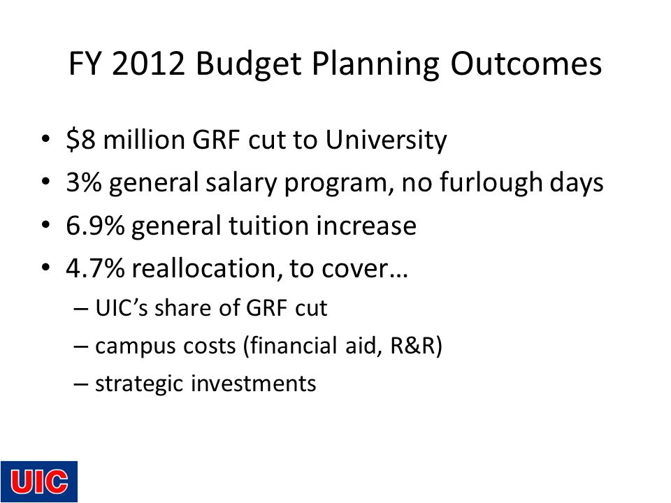 FY 2012 Budget Planning Outcomes $8 million GRF cut to University 3% general salary program, no furlough days 6.9% general tuition increase 4.7% reallocation, to cover… – UIC's share of GRF cut – campus costs (financial aid, R&R) – strategic investments