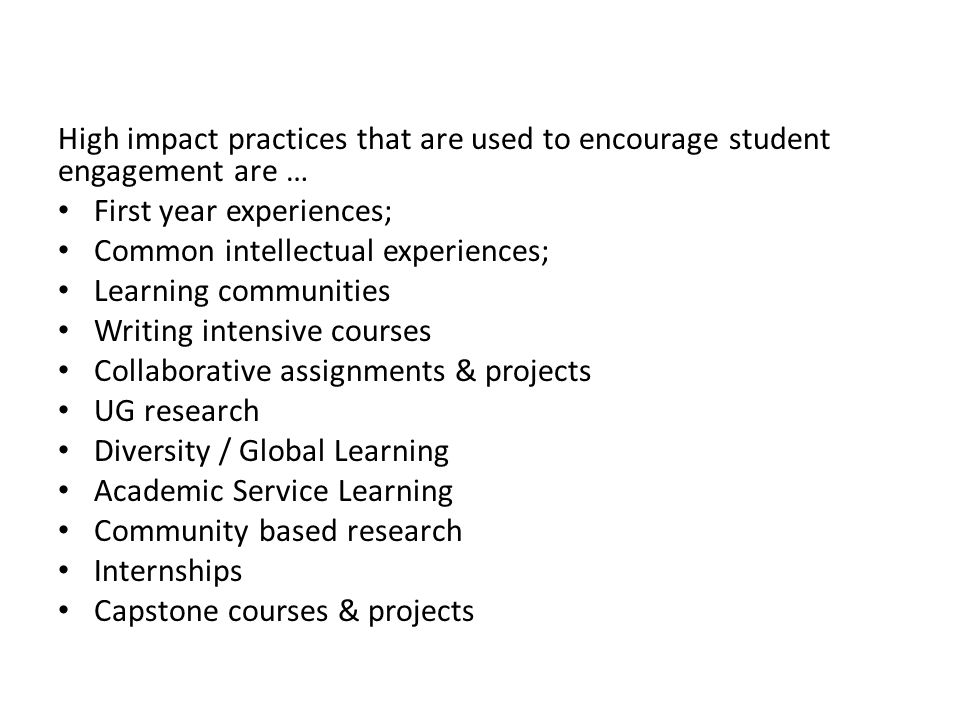 High impact practices that are used to encourage student engagement are … First year experiences; Common intellectual experiences; Learning communities Writing intensive courses Collaborative assignments & projects UG research Diversity / Global Learning Academic Service Learning Community based research Internships Capstone courses & projects