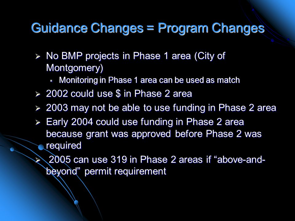 Guidance Changes = Program Changes  No BMP projects in Phase 1 area (City of Montgomery)  Monitoring in Phase 1 area can be used as match  2002 could use $ in Phase 2 area  2003 may not be able to use funding in Phase 2 area  Early 2004 could use funding in Phase 2 area because grant was approved before Phase 2 was required  2005 can use 319 in Phase 2 areas if above-and- beyond permit requirement