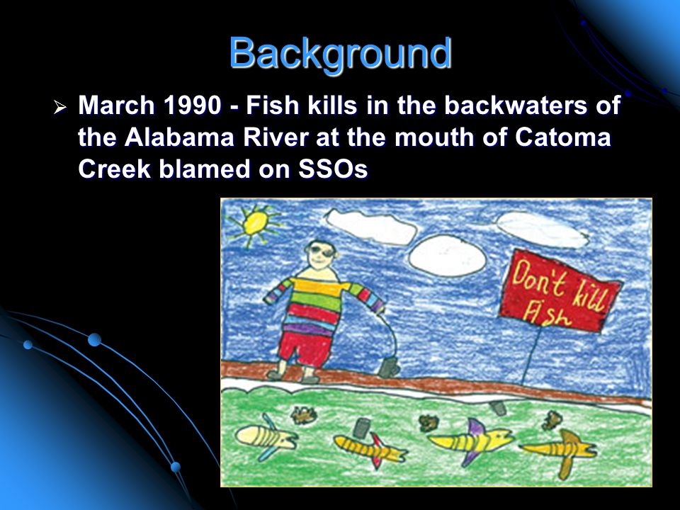 Background  March Fish kills in the backwaters of the Alabama River at the mouth of Catoma Creek blamed on SSOs
