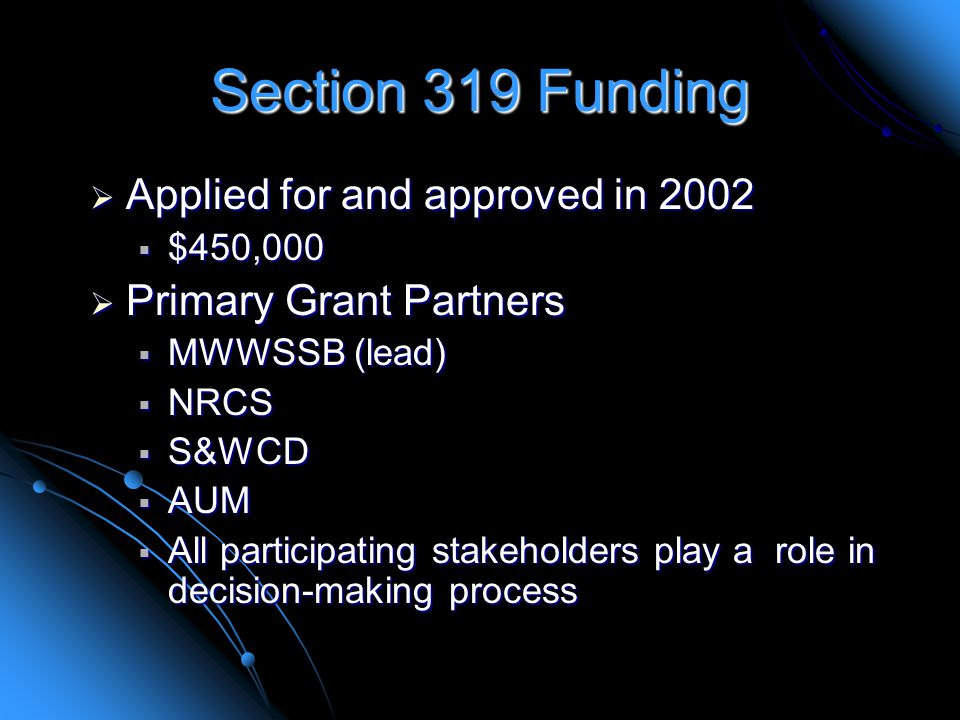Section 319 Funding  Applied for and approved in 2002  $450,000  Primary Grant Partners  MWWSSB (lead)  NRCS  S&WCD  AUM  All participating stakeholders play a role in decision-making process