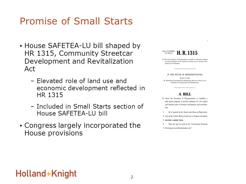 2 Promise of Small Starts House SAFETEA-LU bill shaped by HR 1315, Community Streetcar Development and Revitalization Act –Elevated role of land use and economic development reflected in HR 1315 –Included in Small Starts section of House SAFETEA-LU bill Congress largely incorporated the House provisions