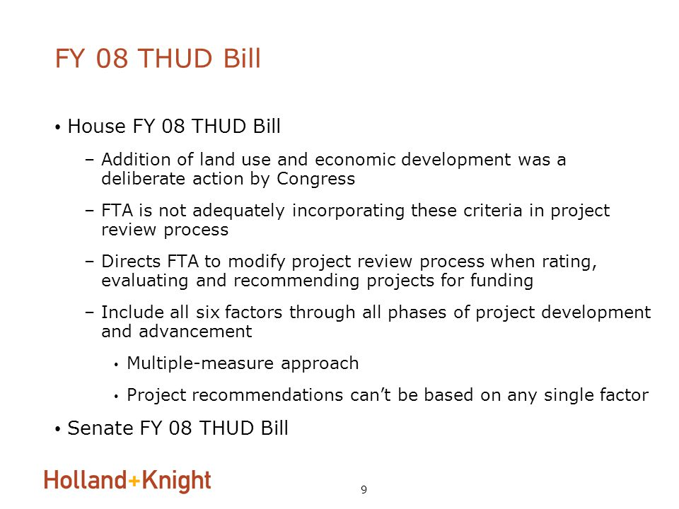 9 FY 08 THUD Bill House FY 08 THUD Bill –Addition of land use and economic development was a deliberate action by Congress –FTA is not adequately incorporating these criteria in project review process –Directs FTA to modify project review process when rating, evaluating and recommending projects for funding –Include all six factors through all phases of project development and advancement Multiple-measure approach Project recommendations can't be based on any single factor Senate FY 08 THUD Bill
