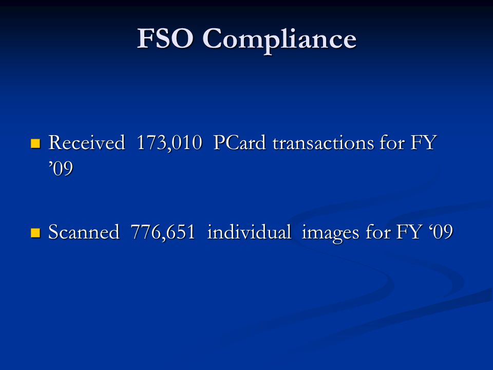 FSO Compliance Received 173,010 PCard transactions for FY '09 Received 173,010 PCard transactions for FY '09 Scanned 776,651 individual images for FY '09 Scanned 776,651 individual images for FY '09